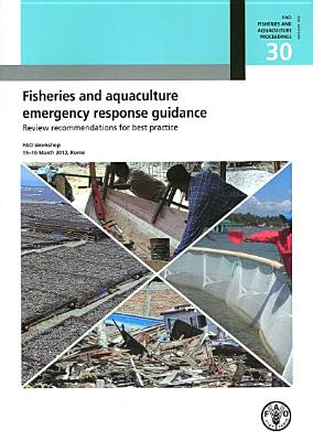 Fisheries and Aquaculture Emergency Response Guidance Review Recommendations for Best Practice, 5-6 March 2012, Rome: Fao Fisheries and Aquaculture Pr (Fao Fisheries and Aquaculture Proceedings #30) Cover Image