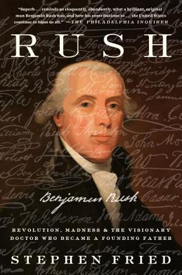 Rush: Revolution, Madness, and Benjamin Rush, the Visionary Doctor Who Became a Founding Father Cover Image