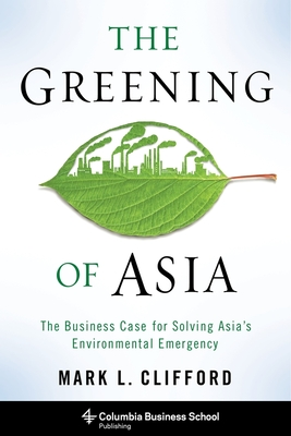The Greening of Asia: The Business Case for Solving Asia's Environmental Emergency (Columbia Business School Publishing) Cover Image