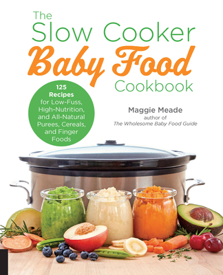 The Slow Cooker Baby Food Cookbook: 125 Recipes for Low-Fuss, High-Nutrition, and All-Natural Purees, Cereals, and Finger Foods Cover Image