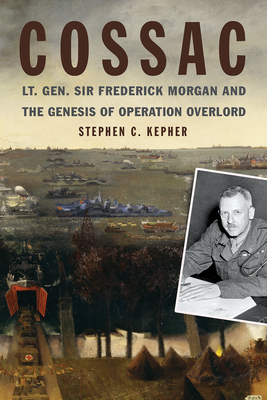 Cossac: Lt. Gen. Sir Frederick Morgan and the Genesis of Operation Overlord (Studies in Naval History and Sea Power) Cover Image