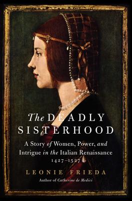 The Deadly Sisterhood: A Story of Women, Power, and Intrigue in the Italian Renaissance, 1427-1527 Cover Image