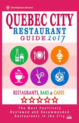 Quebec City Restaurant Guide 2017: Best Rated Restaurants in Quebec City, Canada - 400 restaurants, bars and cafés recommended for visitors, 2017 Cover Image