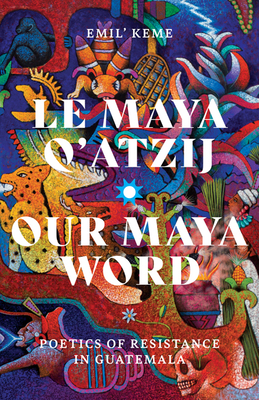 Le Maya Q'atzij/Our Maya Word: Poetics of Resistance in Guatemala (Indigenous Americas) Cover Image