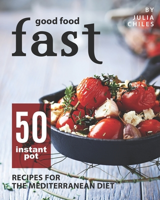Good Food Fast: 50 Instant Pot Recipes for the Mediterranean Diet Cover Image