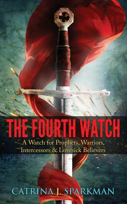 The Fourth Watch: A Watch for Prophets, Warriors, Intercessors & Lovesick Believers Cover Image