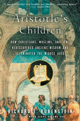 Aristotle's Children: How Christians, Muslims, and Jews Rediscovered Ancient Wisdom and Illuminated the Middle Ages Cover Image