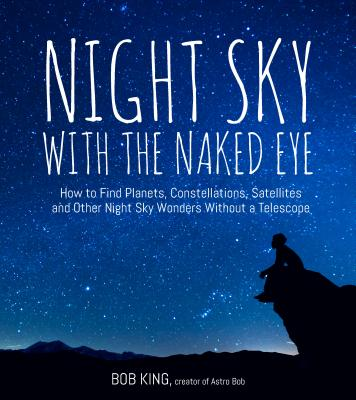 Night Sky With the Naked Eye: How to Find Planets, Constellations, Satellites and Other Night Sky Wonders Without a Telescope Cover Image