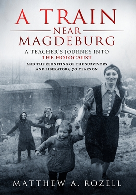 A Train Near Magdeburg: A Teacher's Journey into the Holocaust, and the reuniting of the survivors and liberators, 70 years on Cover Image