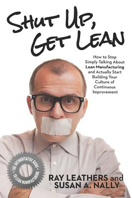 Shut Up, Get Lean: How to Stop Simply Talking about Lean Manufacturing and Actually Start Building Your Culture of Continuous Improvement Cover Image