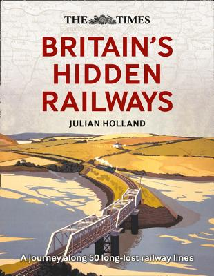 The Times Britain's Hidden Railways: A Journey Along 50 Long-Lost Railway Lines Cover Image