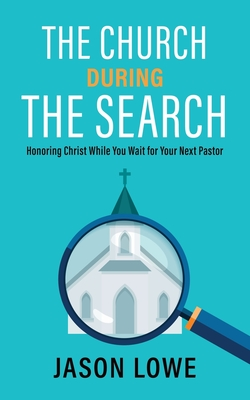 The Church During the Search: Honoring Christ While You Wait for Your Next Pastor Cover Image