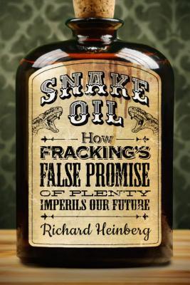 Snake Oil: How Fracking's False Promise of Plenty Imperils Our Future Cover Image