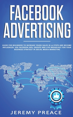 Facebook Advertising: Guide For Beginners To Increase Your Sales in 10 Steps and Become Influencer. Use Facebook ADS, Groups and Live Broadc Cover Image
