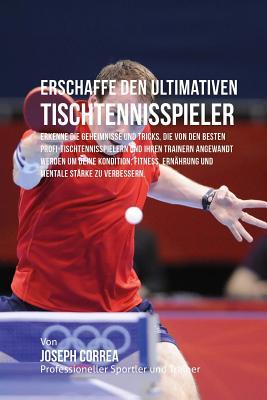 Erschaffe den ultimativen Tischtennisspieler: Erkenne die Geheimnisse und Tricks, die von den besten Profi-Tischtennisspielern und ihren Trainern ange Cover Image