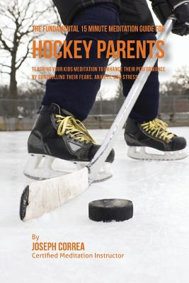 The Fundamental 15 Minute Meditation Guide for Hockey Parents: Teaching Your Kids Meditation to Enhance Their Performance by Controlling Their Fears, Cover Image