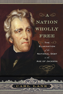 A Nation Wholly Free: The Elimination of the National Debt in the Age of Jackson Cover Image