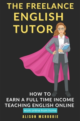 The Freelance English tutor: How to earn a full time income teaching English online, working online from home Cover Image