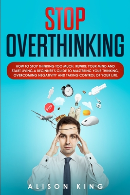 Stop Overthinking: How to Stop Thinking Too Much, Rewire your Mind and Start Living. A Beginner's Guide to Mastering your Thinking, Overc Cover Image
