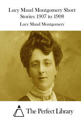 Lucy Maud Montgomery Short Stories 1907 to 1908 Cover Image