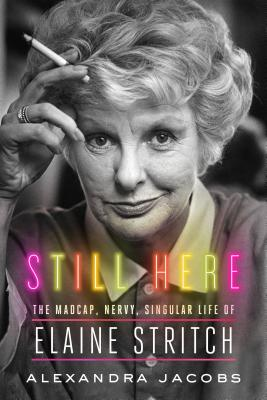 Still Here: The Madcap, Nervy, Singular Life of Elaine Stritch Cover Image