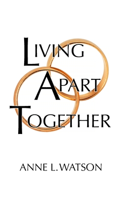 Living Apart Together: A Unique Path to Marital Happiness, or The Joy of Sharing Lives Without Sharing an Address Cover Image