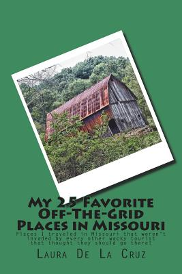 My 25 Favorite Off-The-Grid Places in Missouri: Places I traveled in Missouri that weren't invaded by every other wacky tourist that thought they shou Cover Image