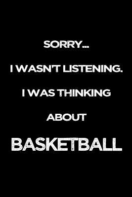Sorry I Wasn't Listening. I Was Thinking About Basketball: Gag Gifts For Basketball Lovers Cover Image
