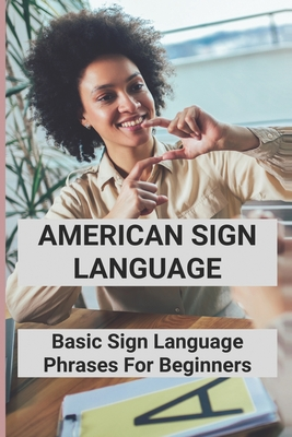 American Sign Language: Basic Sign Language Phrases For Beginners: Basic Sign Language Cover Image
