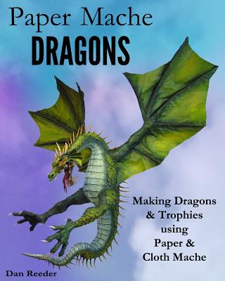 Paper Mache Dragons: Making Dragons & Trophies using Paper & Cloth Mache Cover Image