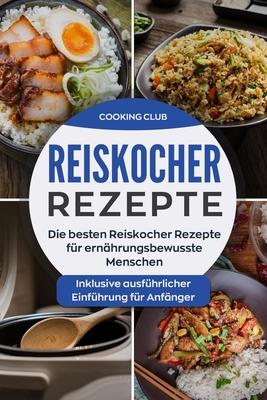 Reiskocher Rezepte: Die besten Reiskocher Rezepte für ernährungsbewusste Menschen. Inklusive ausführlicher Einführung für Anfänger. Cover Image