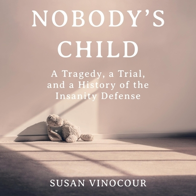 Nobody's Child Lib/E: A Tragedy, a Trial, and a History of the Insanity Defense Cover Image