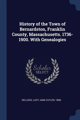 History of the Town of Bernardston, Franklin County, Massachusetts. 1736-1900. with Genealogies Cover Image