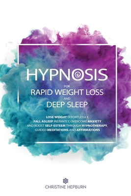 Hypnosis for Rapid Weight Loss and Deep Sleep: Lose Weight Effortlessly, Fall Asleep Instantly, Overcome Anxiety and Boost Self-Esteem Through Hypnoth Cover Image