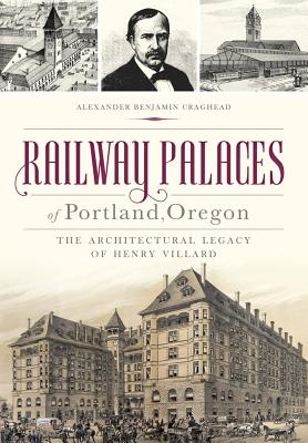 Railway Palaces of Portland, Oregon: The Architectural Legacy of Henry Villard Cover Image
