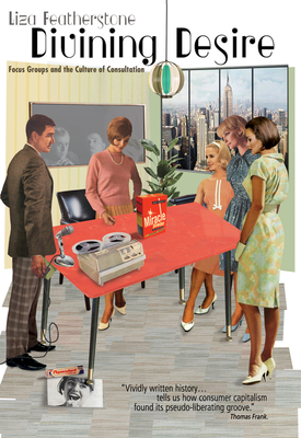 Divining Desire: Focus Groups and the Culture of Consultation Cover Image