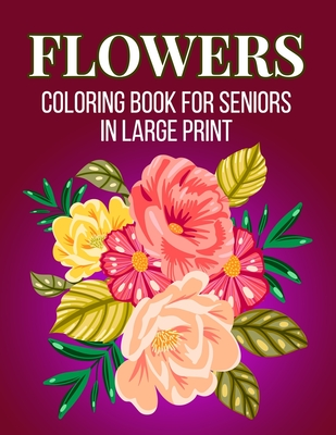 Flowers Coloring Book For Seniors In Large Print: An Adult Coloring Book with Flower Collection, Stress Relieving Flower Designs for Relaxation (Vol 2 Cover Image