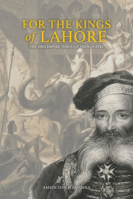 For the Kings of Lahore: The Sikh Empire Through French Eyes Cover Image
