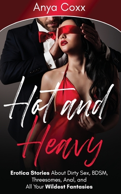 Hot and Heavy Erotica Stories: About Dirty Sex, BDSM, Threesomes, Anal, and All Your Wildest Fantasies Cover Image