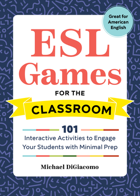 ESL Games for the Classroom: 101 Interactive Activities to Engage Your Students with Minimal Prep Cover Image