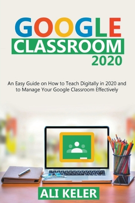 Google Classroom: An Easy Guide on How to Teach Digitally in 2020 and To Manage Your Google Classroom Effectively Cover Image