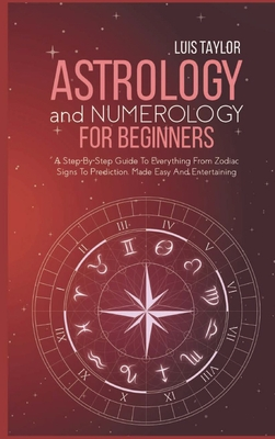 Astrology And Numerology For Beginners: A Step-By-Step Guide To Everything From Zodiac Signs To Prediction, Made Easy And Entertaining Cover Image