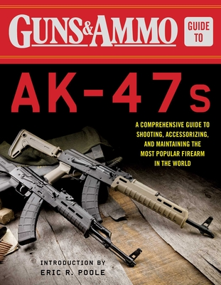 Guns & Ammo Guide to AK-47s: A Comprehensive Guide to Shooting, Accessorizing, and Maintaining the Most Popular Firearm in the World Cover Image