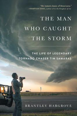 The Man Who Caught the Storm: The Life of Legendary Tornado Chaser Tim Samaras Cover Image