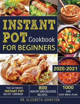 Instant Pot Cookbook for Beginners 2020-2021: The Ultimate Instant Pot Recipe Cookbook with 800 Healthy and Delicious Recipes - 1000 Day Easy Meal Pla Cover Image