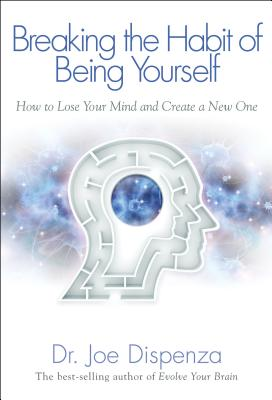 Breaking The Habit of Being Yourself: How to Lose Your Mind and Create a New One Cover Image