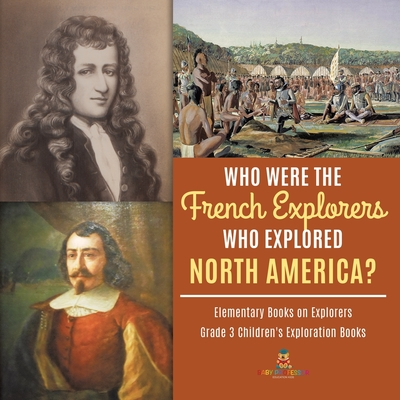 Who Were the French Explorers Who Explored North America? - Elementary Books on Explorers - Grade 3 Children's Exploration Books Cover Image