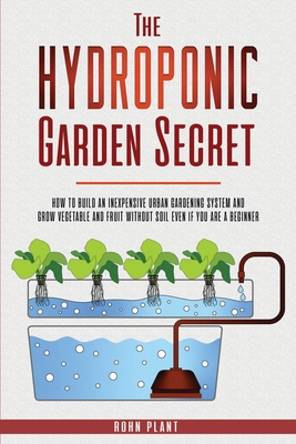 The Hydroponic garden secret: How to build an inexpensive urban gardening system and grow vegetable and fruit without soil even if you are a beginne Cover Image