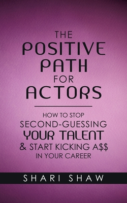 The Positive Path for Actors: How to Stop Second-Guessing Your Talent & Start Kicking A$$ in Your Career Cover Image