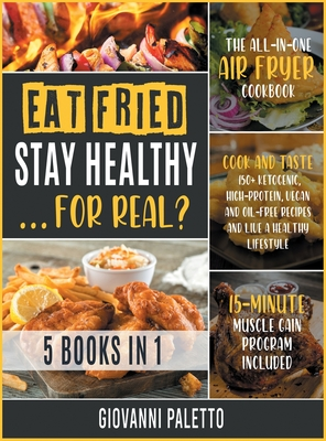 Eat Fried, Stay Healthy... For Real? [5 IN 1]: The All-in-One Air Fryer Cookbook. Cook and Taste 150+ Ketogenic, High-Protein, Vegan and Oil-Free Reci Cover Image